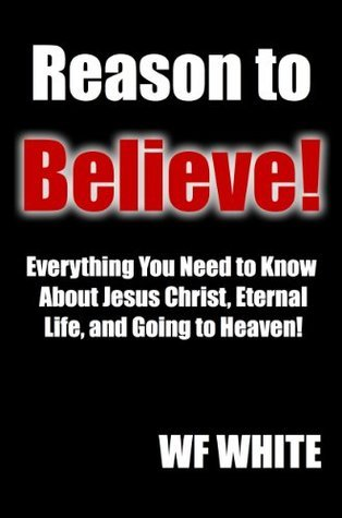 Reason to Believe!: Everything You Need to Know About Jesus Christ, Eternal Life, and Going to Heaven! W.F. WHITE
