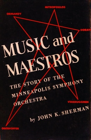 Music and Maestros: The Story of the Minneapolis Symphony Orchestra John K. Sherman