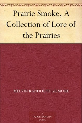 Prairie Smoke, A Collection of Lore of the Prairies  by  Melvin Randolph Gilmore