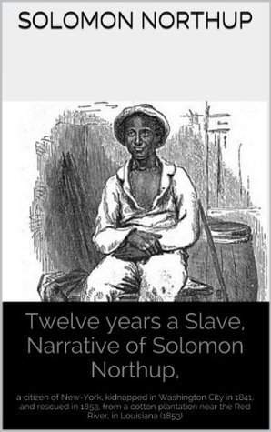 12 Years a Slave, Narrative of Solomon Northup,: a citizen of New-York, kidnapped in Washington City in 1841, and rescued in 1853, from a cotton plantation near the Red River, in Louisiana (1853) Solomon Northup