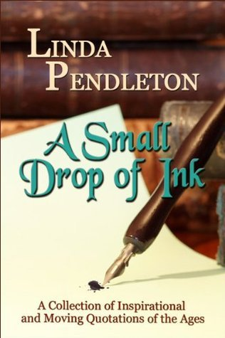 A Small Drop of Ink: A Collection of Inspirational and Moving Quotations of the Ages Linda Pendleton