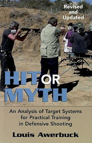 HIT OR MYTH - An Analysis of Target Systems for Practical Training in Defensive Shooting - REVISED AND UPDATED  by  Louis Awerbuck