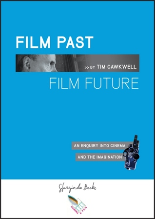FILM PAST FILM FUTURE: An Enquiry into Cinema and the Imagination Tim Tim Cawkwell
