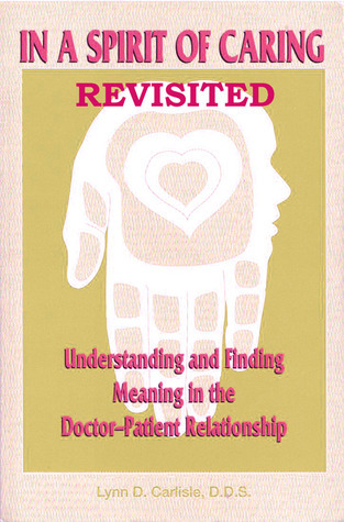 In a Spirit of Caring Revisited: Understanding and finding meaning in the doctor-patient relationship in the 21st Century  by  Lynn D. Carlisle