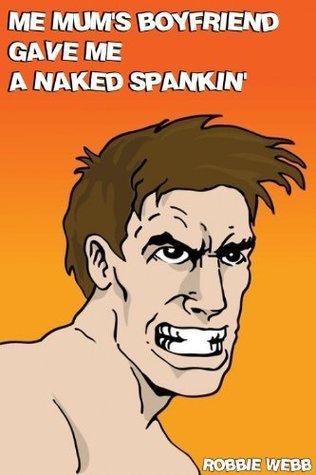 Me Mums Boyfriend Gave Me A Naked Spankin  by  Robbie Webb