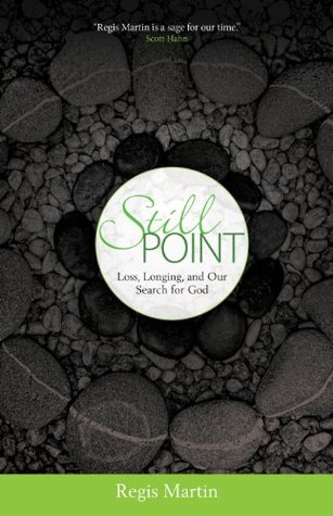 Still Point: Loss, Longing, and Our Search for God  by  Regis Martin