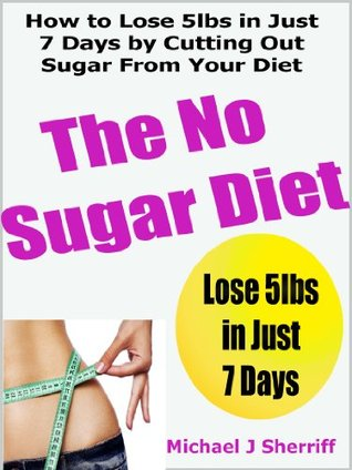 The No Sugar Diet: How to Lose 5lbs in Just 7 Days  by  Cutting Out Sugar From Your Diet by Michael Sherriff