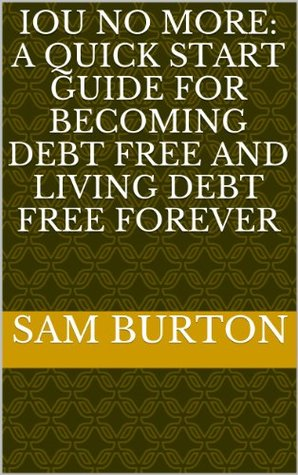 IOU NO MORE: A Quick Start Guide for Becoming Debt Free and Living Debt Free Forever Sam Burton