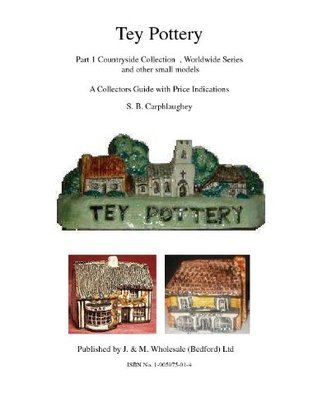 Tey Pottery Part 1 Countryside Collection , Worldwide Series and other small models A Collectors Guide with Price Indications S. B. Carphlaughey  by  S.B. Carphlaughey