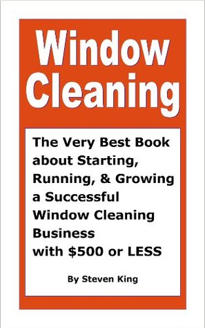 Window Cleaning, The Very Best Book about Starting, Running and Growing a Successful Window Cleaning Business with $500 or Less Steven King