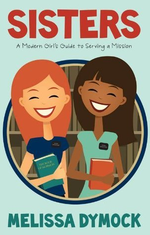 Sisters: A Modern Girls Guide to Serving a Mission  by  Melissa Dymock