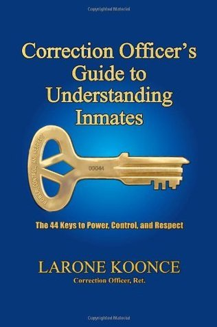 Correction Officers Guide to Understanding Inmates: The 44 Keys to Power, Control, and Respect (Volume 1) Larone Koonce
