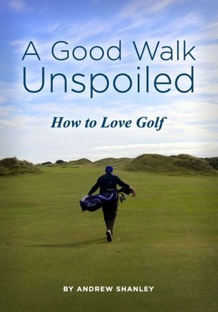 A Good Walk Unspoiled, How to Love Golf  by  Andrew Shanley