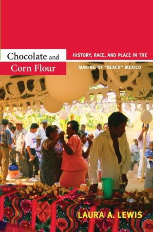 Chocolate and Corn Flour: History, Race, and Place in the Making of Black Mexico Laura A. Lewis