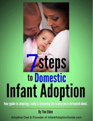 7 Steps To Domestic Infant Adoption: Your Guide to Adopting a Baby - and Becoming the Family Youve Dreamed About.  by  Tim Elder