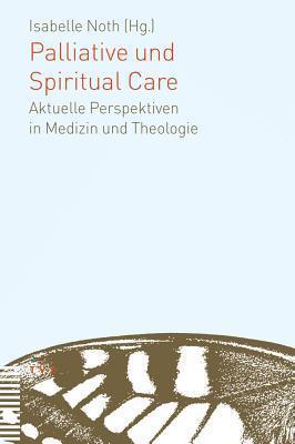 Palliative Und Spiritual Care: Aktuelle Perspektiven in Medizin Und Theologie  by  Isabelle Noth