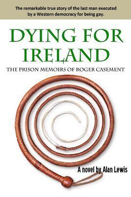 Dying for Ireland: The Prison Memoirs of Roger Casement  by  Alan H. Lewis
