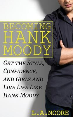 Becoming Hank Moody: Get the Style, Confidence, and Girls and Live Life Like Hank Moody L.A. Moore