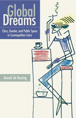 Global Dreams: Space, Class, and Gender in Middle-Class Cairo Anouk de Koning