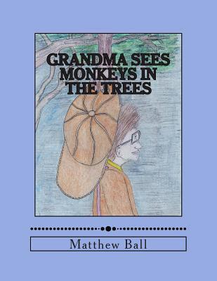 Grandma Sees Monkeys in the Trees  by  MR Matthew Ball
