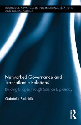 Networked Governance and Transatlantic Relations: Building Bridges Through Science Diplomacy  by  Gabriella Paar-Jakli