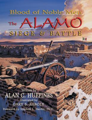 Blood of Noble Men: The Alamo - Siege and Battle  by  Alan C. Huffines