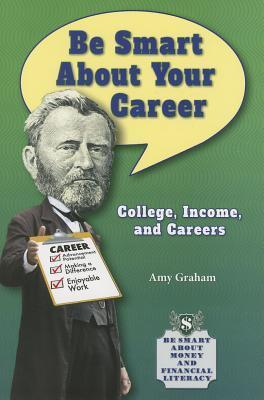 Be Smart about Your Career: College, Income, and Careers Amy Graham