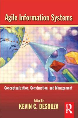 Agile Information Systems: Conceptualization, Construction, and Management  by  Kevin C. Desouza