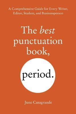 The Best Punctuation Book, Period: A Comprehensive Guide for Every Writer, Editor, Student, and Businessperson  by  June Casagrande