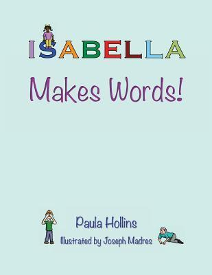 Isabella Makes Words!: A Personalized World of Words Based on the Letters in the Name Isabella, with Humorous Poems and Colorful Illustrations.  by  Paula Hollins