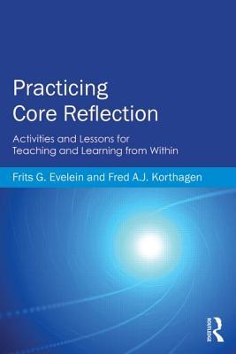 Practicing Core Reflection: Activities and Lessons for Teaching and Learning from Within  by  Frits G Evelein