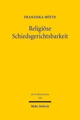Religiose Schiedsgerichtsbarkeit: Angloamerikanische Rechtspraxis, Perspektive Fur Deutschland  by  Franziska Hotte