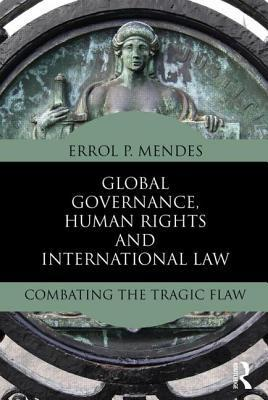 Global Governance, Human Rights and International Law: Combating the Tragic Flaw Errol Mendes