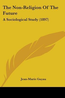 The Non-Religion of the Future: A Sociological Study (1897)  by  Jean-Marie Guyau