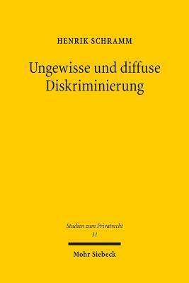 Ungewisse Und Diffuse Diskriminierung: Grunde Privater Willenserklarungen VOR Den Diskriminierungsverboten Des Agg  by  Henrik Schramm