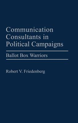 Communication Consultants in Political Campaigns: Ballot Box Warriors  by  Robert V. Friedenberg