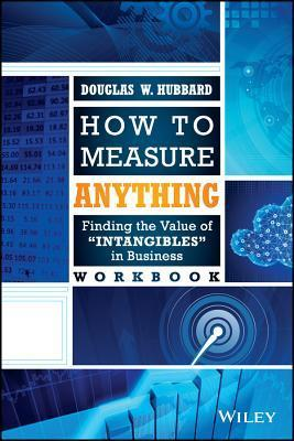 How to Measure Anything Workbook: Finding the Value of Intangibles in Business Douglas W. Hubbard
