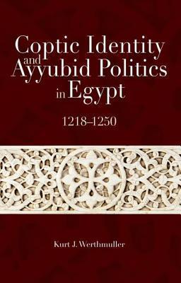 Coptic Identity and Ayyubid Politics in Egypt: 1218-1250 Kurt J. Werthmuller