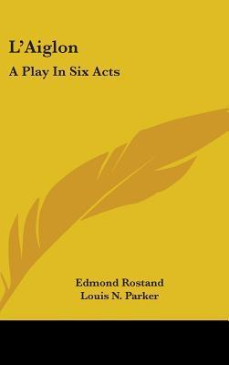 LAiglon: A Play in Six Acts  by  Edmond Rostand