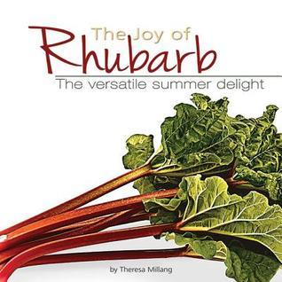 The Joy of Rhubarb Cookbook: The Versatile Summer Delight  by  Theresa Millang