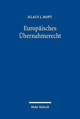 Europäisches Übernahmerecht: Eine Rechtsvergleichende, Rechtsdogmatische und Rechtspolitische Untersuchung  by  Klaus J. Hopt