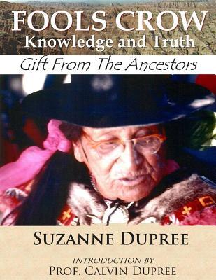 Fools Crow: Knowledge and Truth: Gift from the Ancestors Suzanne Dupree