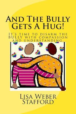 And the Bully Gets a Hug!: Its Time to Disarm the Bully with Compassion and Understanding.  by  Lisa Weber Stafford