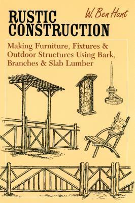 Rustic Construction: Making Furniture, Fixtures, and Outdoor Structures Using Bark, Branches, and Slab Lumber W. Ben Hunt