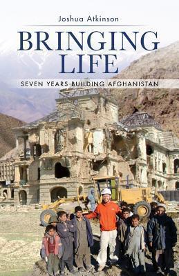 Bringing Life: Seven Years Building Afghanistan Joshua Atkinson