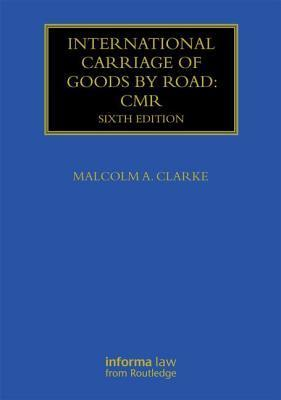 International Carriage of Goods  by  Road: CMR by Malcolm A Clarke