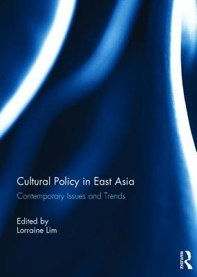 Cultural Policy in East Asia: Contemporary Issues and Trends  by  Lorraine Lim