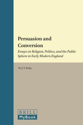 Persuasion and Conversion: Essays on Religion, Politics, and the Public Sphere in Early Modern England W J T (Torrance) Kirby
