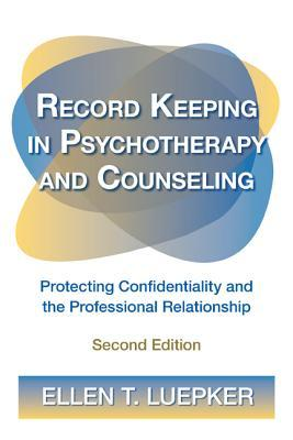 Record Keeping in Psychotherapy and Counseling: Protecting Confidentiality and the Professional Relationship [With CDROM] Ellen T. Luepker