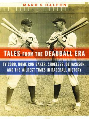 Tales from the Deadball Era: Ty Cobb, Home Run Baker, Shoeless Joe Jackson, and the Wildest Times in Baseball History  by  Mark S. Halfon